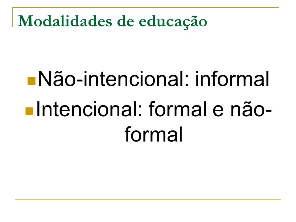 Modalidades de educação Não-intencional: informal Intencional: formal e não- formal