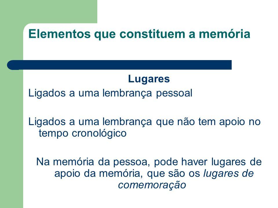 Elementos que constituem a memória Lugares Ligados a uma lembrança pessoal Ligados a uma lembrança que não tem apoio no tempo cronológico Na memória da pessoa, pode haver lugares de apoio da memória, que são os lugares de comemoração
