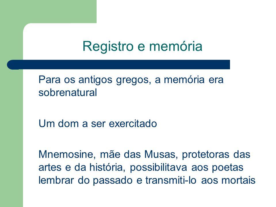 Registro e memória Para os antigos gregos, a memória era sobrenatural Um dom a ser exercitado Mnemosine, mãe das Musas, protetoras das artes e da história, possibilitava aos poetas lembrar do passado e transmiti-lo aos mortais