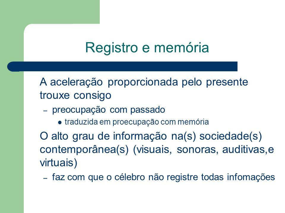 Registro e memória A aceleração proporcionada pelo presente trouxe consigo – preocupação com passado traduzida em proecupação com memória O alto grau de informação na(s) sociedade(s) contemporânea(s) (visuais, sonoras, auditivas,e virtuais) – faz com que o célebro não registre todas infomações