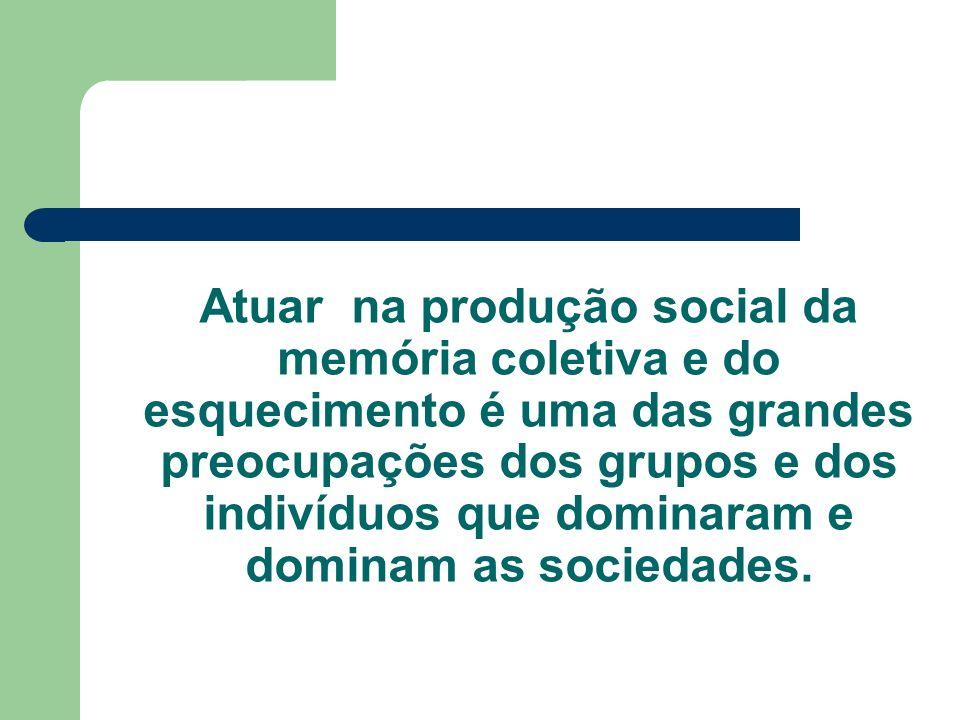 Atuar na produção social da memória coletiva e do esquecimento é uma das grandes preocupações dos grupos e dos indivíduos que dominaram e dominam as sociedades.