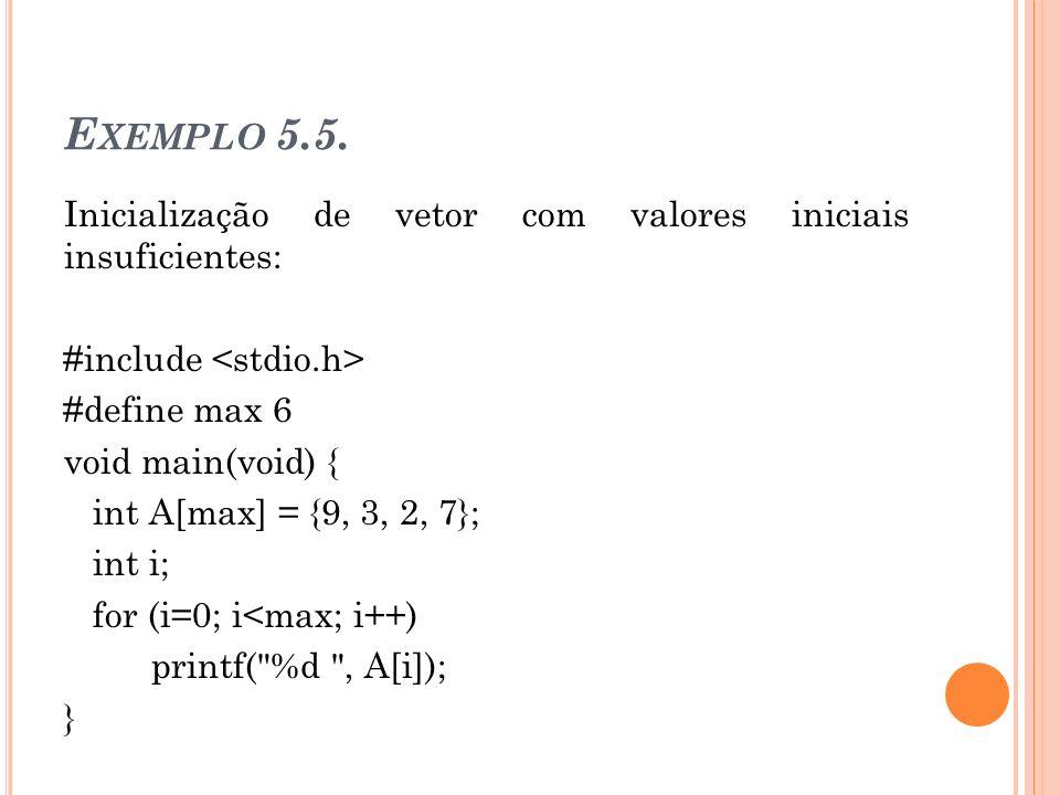 E XEMPLO 5.5. Inicialização de vetor com valores iniciais insuficientes: #include #define max 6 void main(void) { int A[max] = {9, 3, 2, 7}; int i; fo