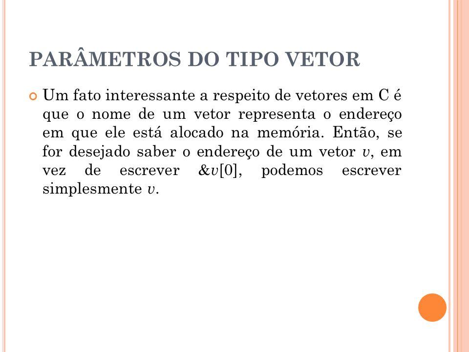 PARÂMETROS DO TIPO VETOR Um fato interessante a respeito de vetores em C é que o nome de um vetor representa o endereço em que ele está alocado na mem
