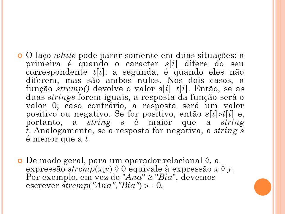 O laço while pode parar somente em duas situações: a primeira é quando o caracter s [ i ] difere do seu correspondente t [ i ]; a segunda, é quando e