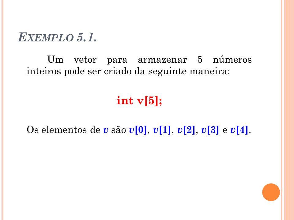 E XEMPLO 5.1. Um vetor para armazenar 5 números inteiros pode ser criado da seguinte maneira: int v[5]; Os elementos de v são v [0], v [1], v [2], v [