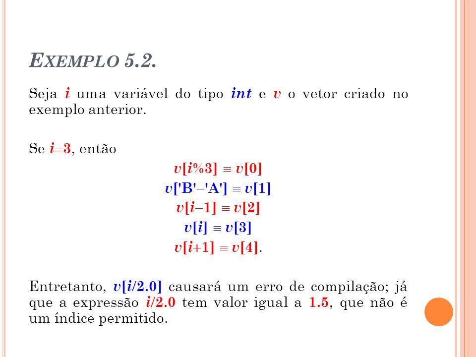 E XEMPLO 5.2. Seja i uma variável do tipo int e v o vetor criado no exemplo anterior. Se i 3, então v [ i %3] v [0] v ['B' 'A'] v [1] v [ i 1] v [2] v