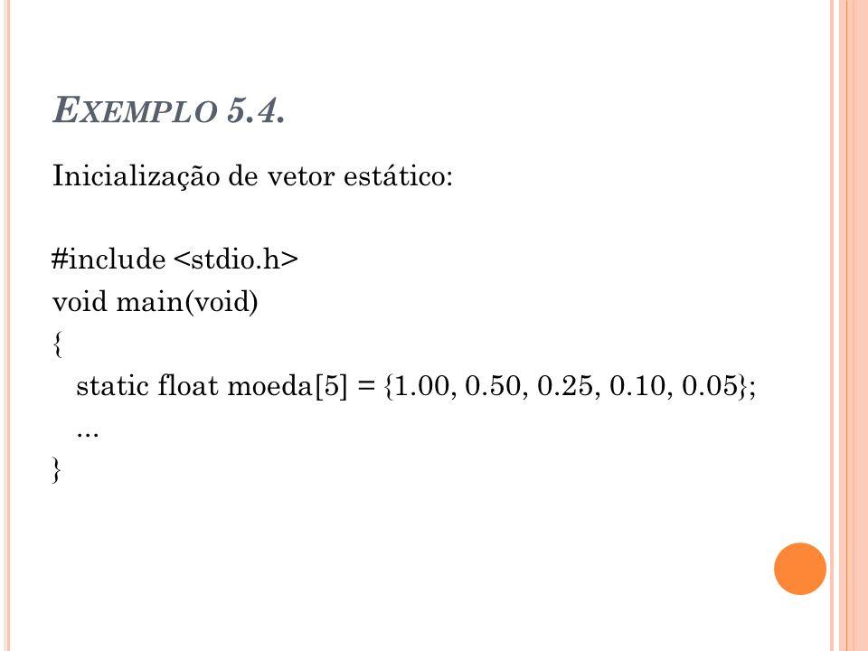 E XEMPLO 5.4. Inicialização de vetor estático: #include void main(void) { static float moeda[5] = {1.00, 0.50, 0.25, 0.10, 0.05};... }