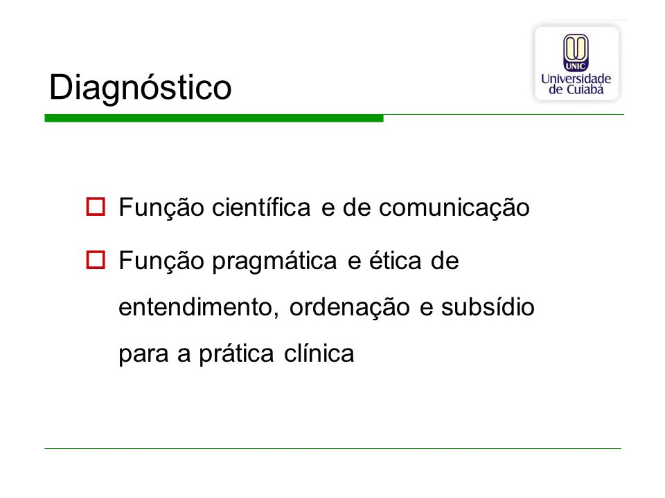 Diagnóstico Função científica e de comunicação Função pragmática e ética de entendimento, ordenação e subsídio para a prática clínica