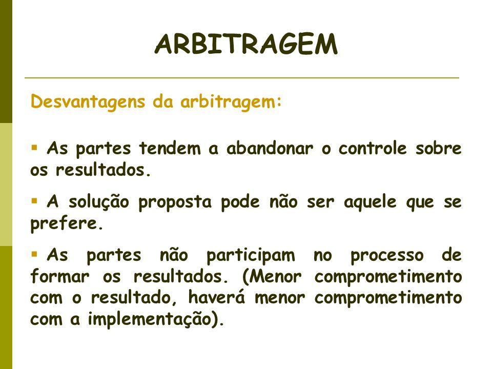 Desvantagens da arbitragem: As partes tendem a abandonar o controle sobre os resultados. A solução proposta pode não ser aquele que se prefere. As par