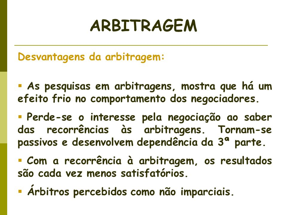 Desvantagens da arbitragem: As pesquisas em arbitragens, mostra que há um efeito frio no comportamento dos negociadores. Perde-se o interesse pela neg