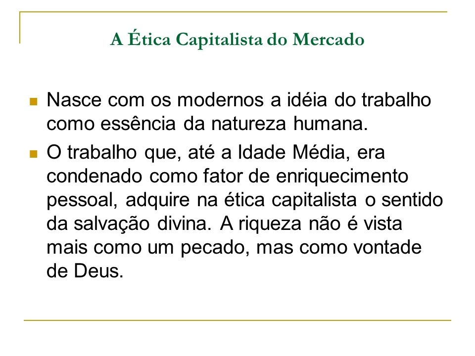 A Ética Capitalista do Mercado Nasce com os modernos a idéia do trabalho como essência da natureza humana. O trabalho que, até a Idade Média, era cond