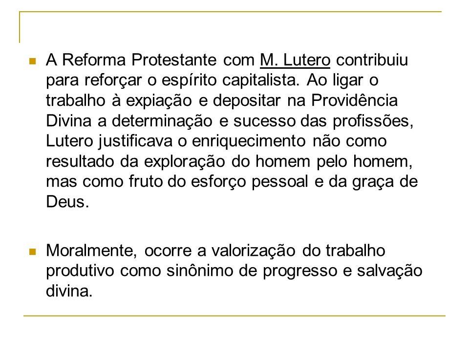A Reforma Protestante com M. Lutero contribuiu para reforçar o espírito capitalista. Ao ligar o trabalho à expiação e depositar na Providência Divina