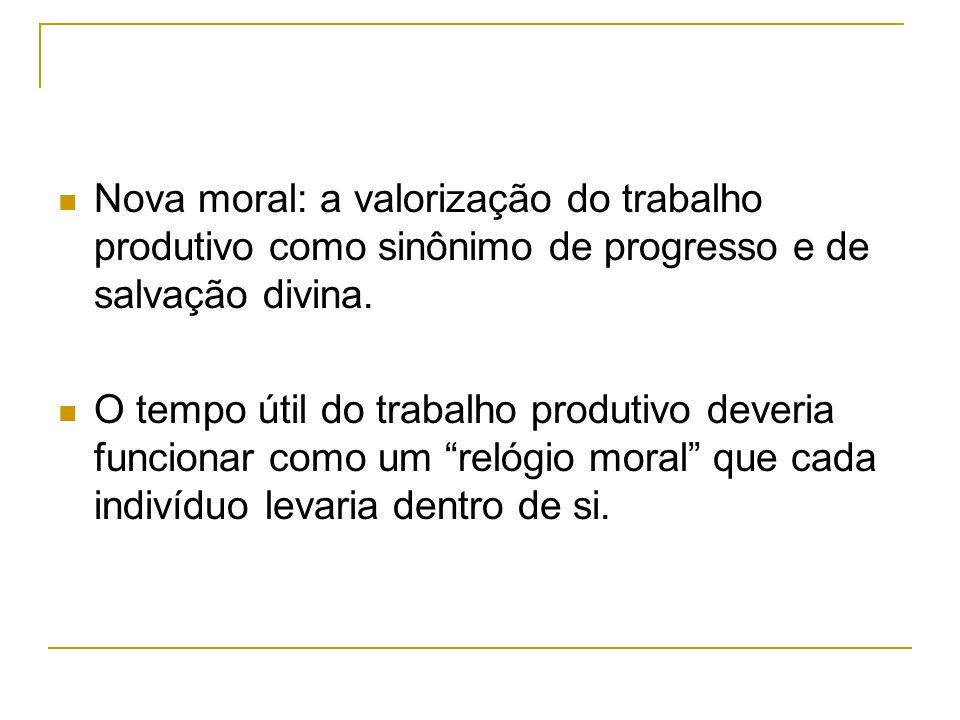 Nova moral: a valorização do trabalho produtivo como sinônimo de progresso e de salvação divina. O tempo útil do trabalho produtivo deveria funcionar