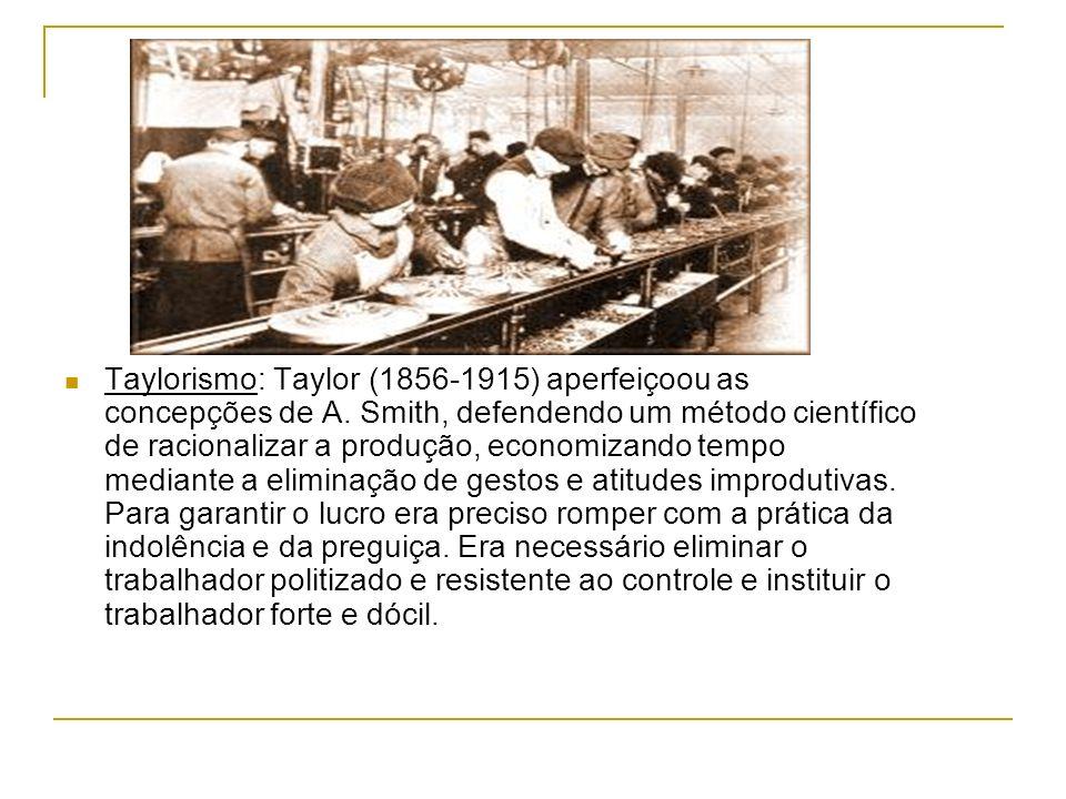 Taylorismo: Taylor (1856-1915) aperfeiçoou as concepções de A. Smith, defendendo um método científico de racionalizar a produção, economizando tempo m