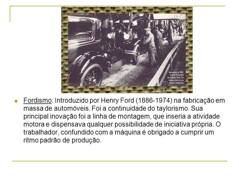 Fordismo: Introduzido por Henry Ford (1886-1974) na fabricação em massa de automóveis. Foi a continuidade do taylorismo. Sua principal inovação foi a