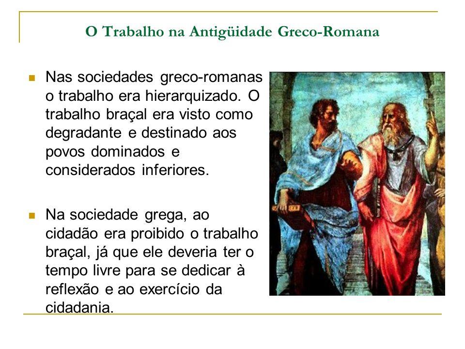 O Trabalho na Antigüidade Greco-Romana Nas sociedades greco-romanas o trabalho era hierarquizado. O trabalho braçal era visto como degradante e destin