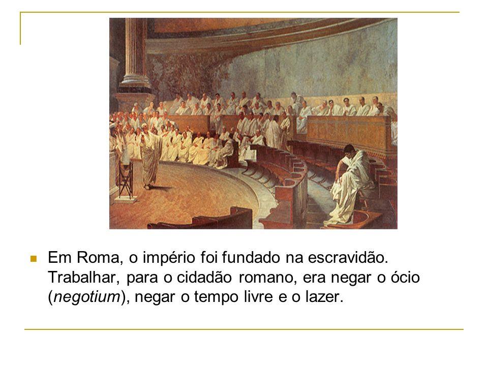 Em Roma, o império foi fundado na escravidão. Trabalhar, para o cidadão romano, era negar o ócio (negotium), negar o tempo livre e o lazer.