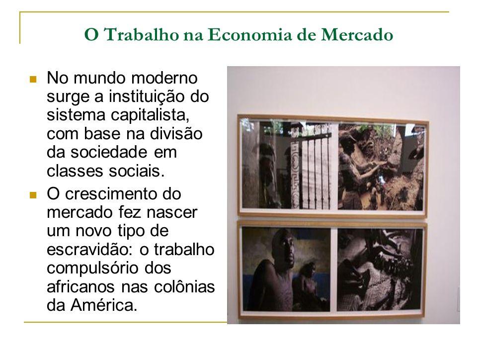 O Trabalho na Economia de Mercado No mundo moderno surge a instituição do sistema capitalista, com base na divisão da sociedade em classes sociais. O