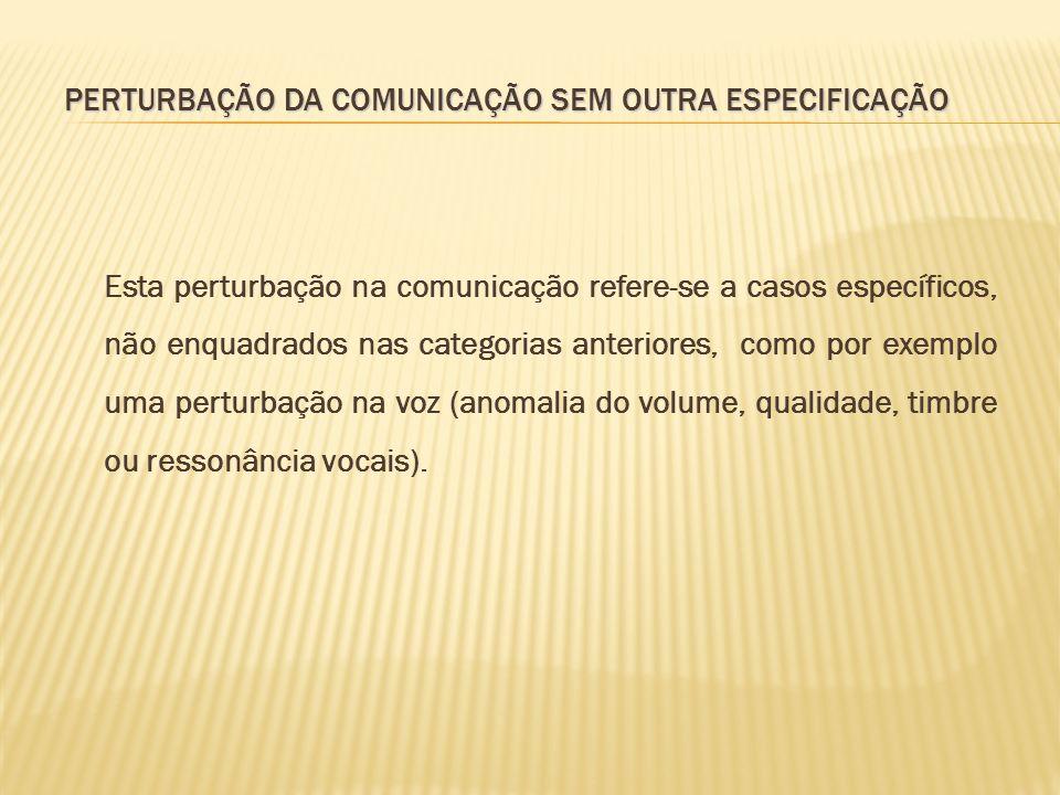 PERTURBAÇÃO DA COMUNICAÇÃO SEM OUTRA ESPECIFICAÇÃO Esta perturbação na comunicação refere-se a casos específicos, não enquadrados nas categorias anter