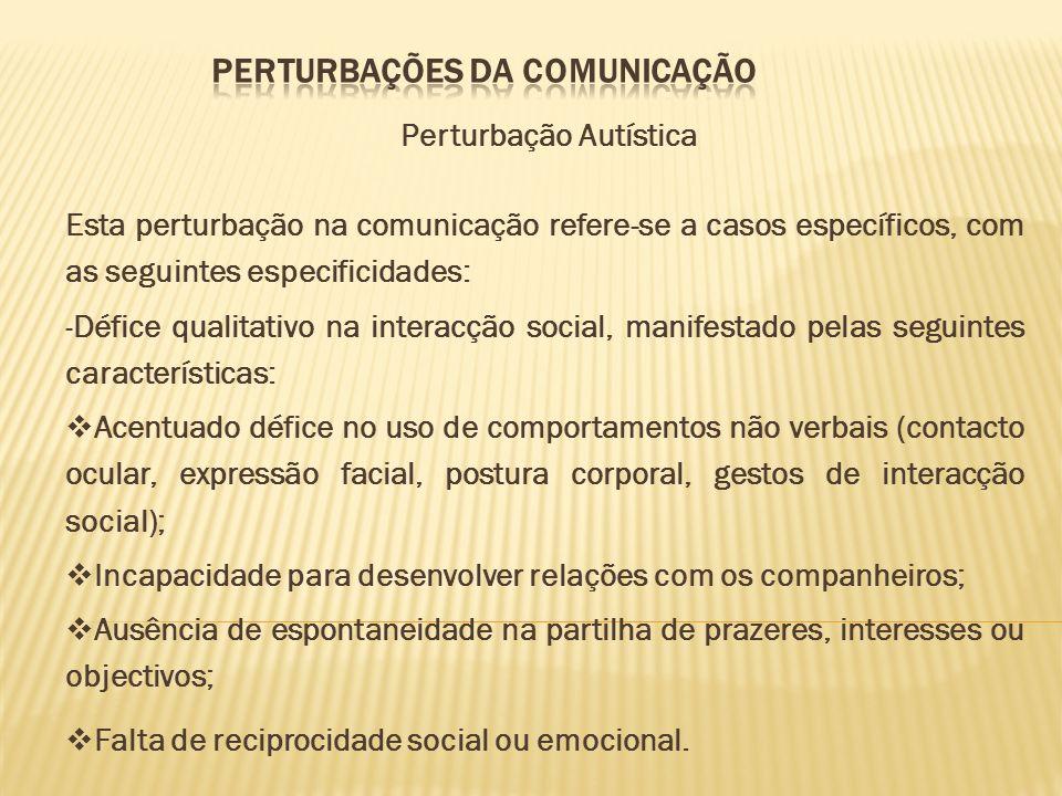 Perturbação Autística Esta perturbação na comunicação refere-se a casos específicos, com as seguintes especificidades: -Défice qualitativo na interacç