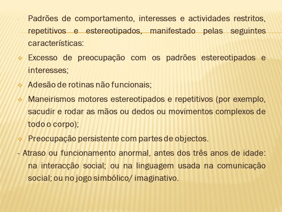- Padrões de comportamento, interesses e actividades restritos, repetitivos e estereotipados, manifestado pelas seguintes características: Excesso de