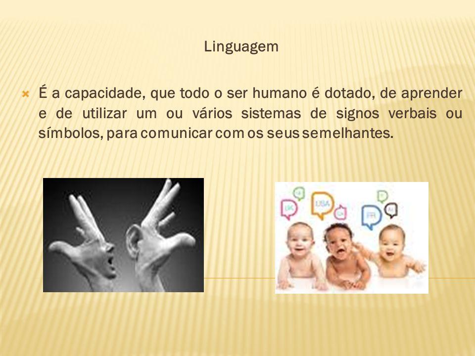 Linguagem É a capacidade, que todo o ser humano é dotado, de aprender e de utilizar um ou vários sistemas de signos verbais ou símbolos, para comunica