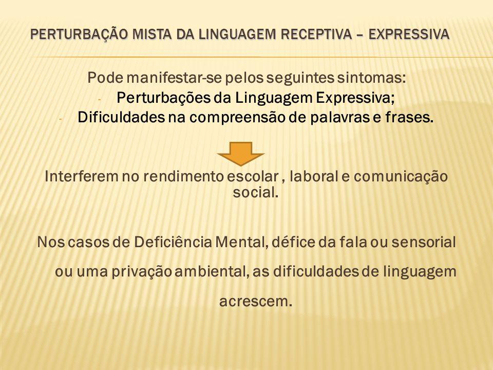 PERTURBAÇÃO MISTA DA LINGUAGEM RECEPTIVA – EXPRESSIVA Pode manifestar-se pelos seguintes sintomas: - Perturbações da Linguagem Expressiva; - Dificulda