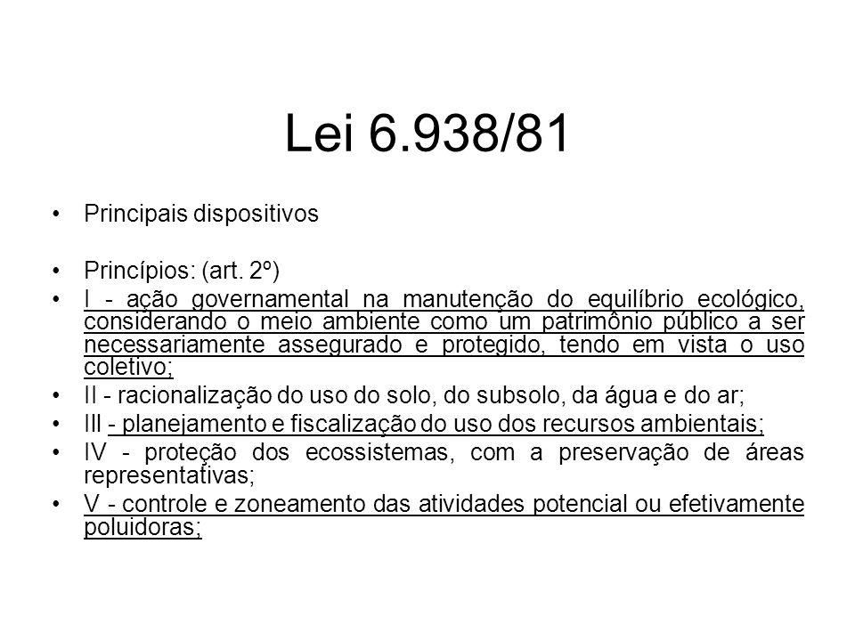 Lei 6.938/81 Principais dispositivos Princípios: (art. 2º) I - ação governamental na manutenção do equilíbrio ecológico, considerando o meio ambiente
