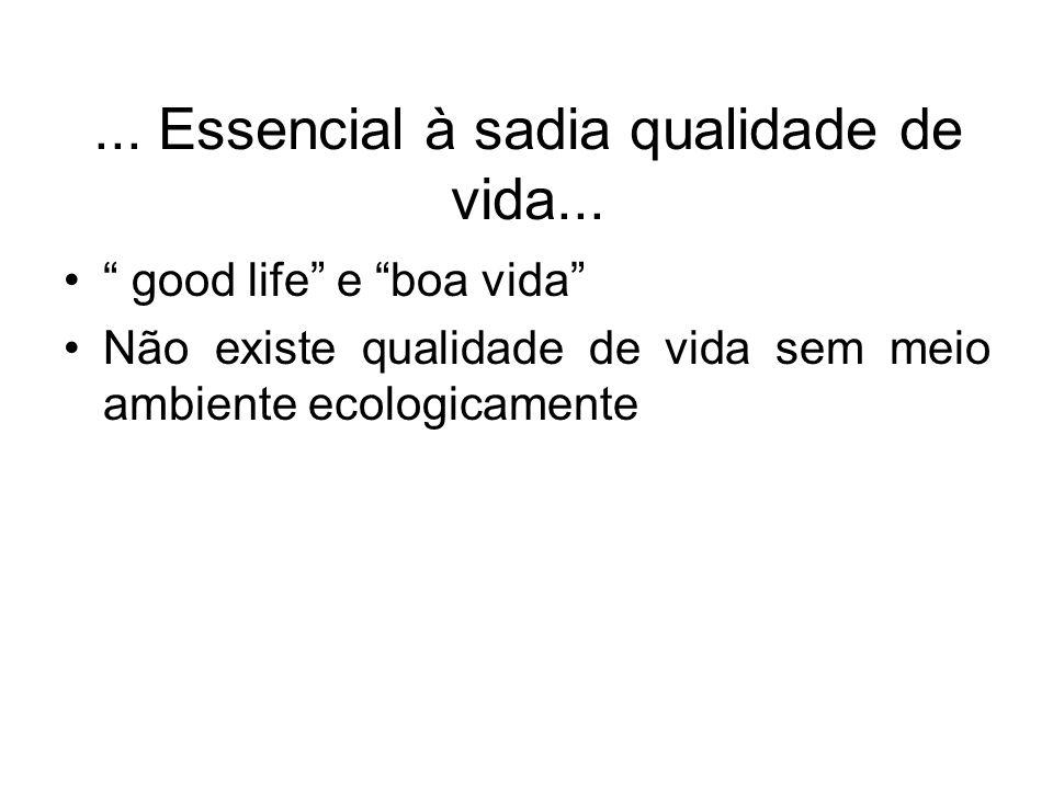 ... Essencial à sadia qualidade de vida... good life e boa vida Não existe qualidade de vida sem meio ambiente ecologicamente