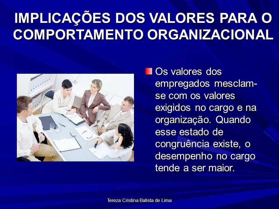 Tereza Cristina Batista de Lima IMPLICAÇÕES DOS VALORES PARA O COMPORTAMENTO ORGANIZACIONAL Os valores dos empregados mesclam- se com os valores exigidos no cargo e na organização.