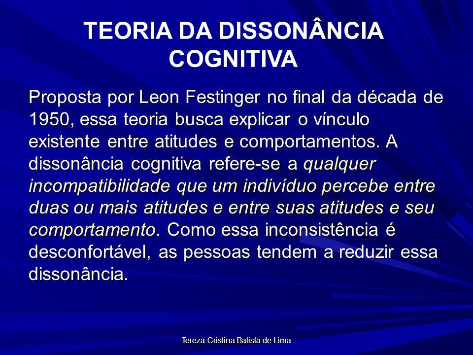 Tereza Cristina Batista de Lima TEORIA DA DISSONÂNCIA COGNITIVA Proposta por Leon Festinger no final da década de 1950, essa teoria busca explicar o vínculo existente entre atitudes e comportamentos.
