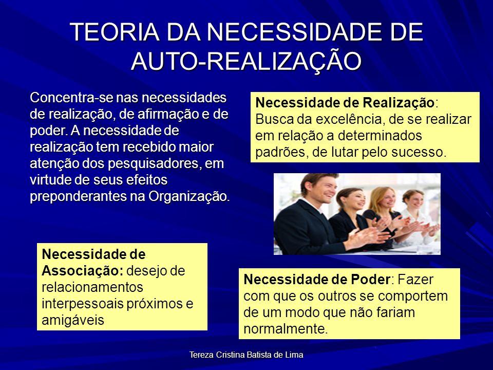 Tereza Cristina Batista de Lima TEORIA DA NECESSIDADE DE AUTO-REALIZAÇÃO Concentra-se nas necessidades de realização, de afirmação e de poder.