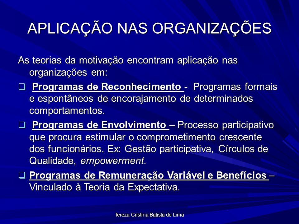 Tereza Cristina Batista de Lima APLICAÇÃO NAS ORGANIZAÇÕES As teorias da motivação encontram aplicação nas organizações em: Programas de Reconhecimento - Programas formais e espontâneos de encorajamento de determinados comportamentos.