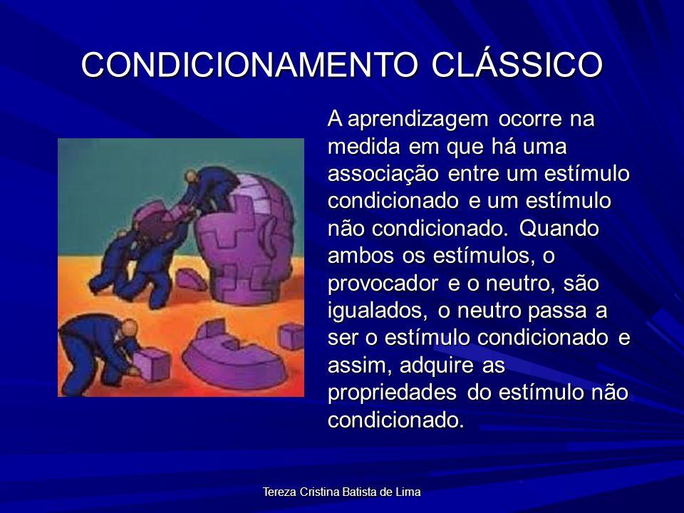 Tereza Cristina Batista de Lima CONDICIONAMENTO CLÁSSICO A aprendizagem ocorre na medida em que há uma associação entre um estímulo condicionado e um estímulo não condicionado.