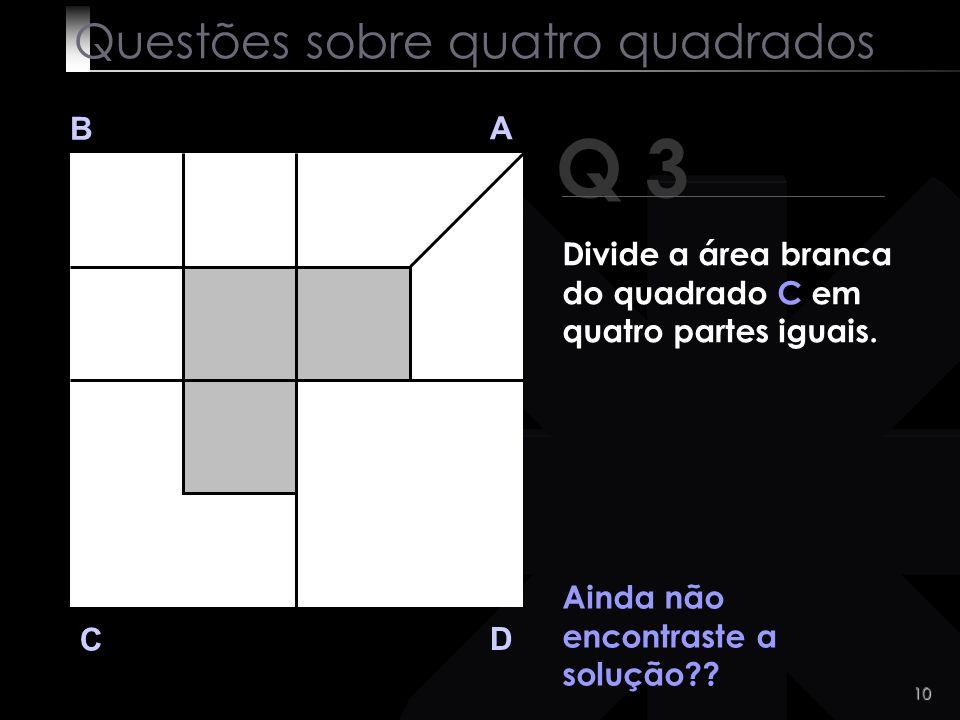 9 Q 3 B A D C Muito difícil?! Assim parece! Questões sobre quatro quadrados Divide a área branca do quadrado C em quatro partes iguais.
