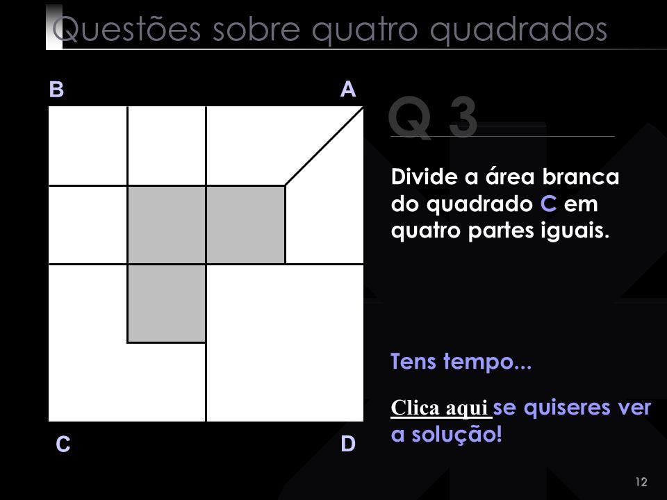 11 Q 3 B A D C Vá lá! Vais conseguir! Questões sobre quatro quadrados Divide a área branca do quadrado C em quatro partes iguais.