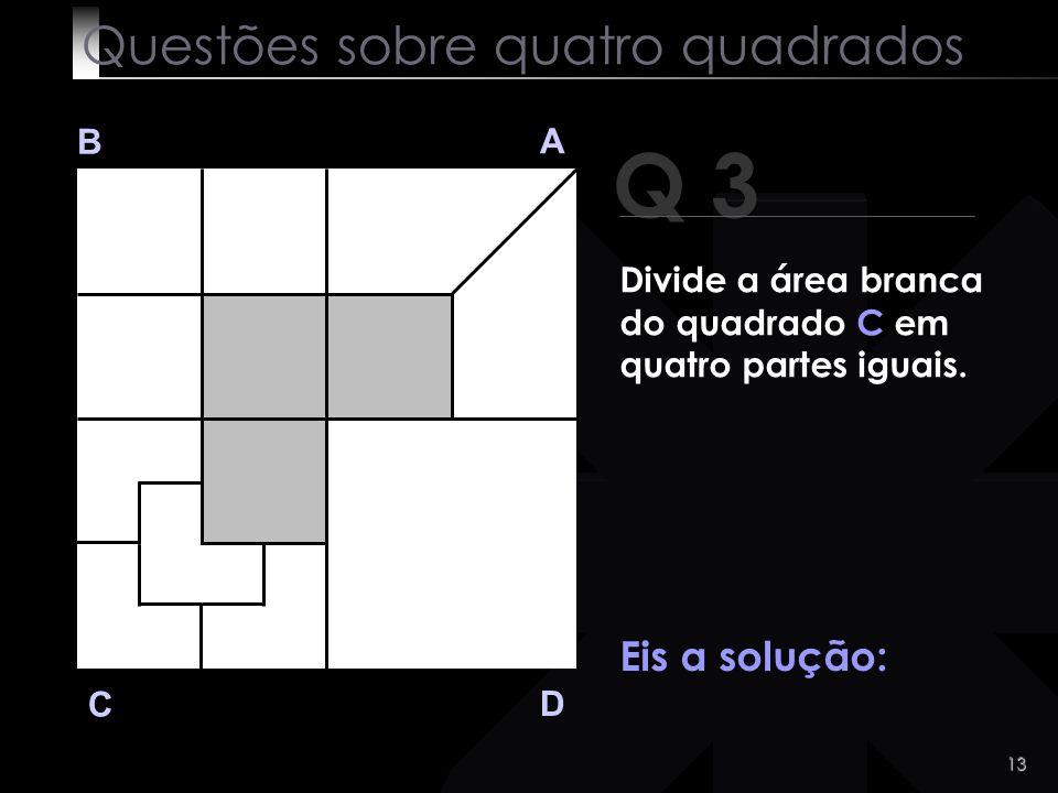 12 Q 3 B A D C Tens tempo... Clica aqui se quiseres ver a solução! Questões sobre quatro quadrados Divide a área branca do quadrado C em quatro partes