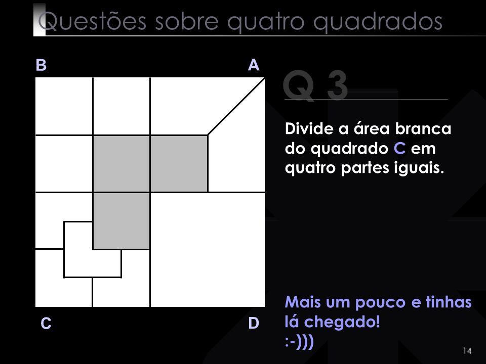 13 Q 3 B A D C Eis a solução: Questões sobre quatro quadrados Divide a área branca do quadrado C em quatro partes iguais.