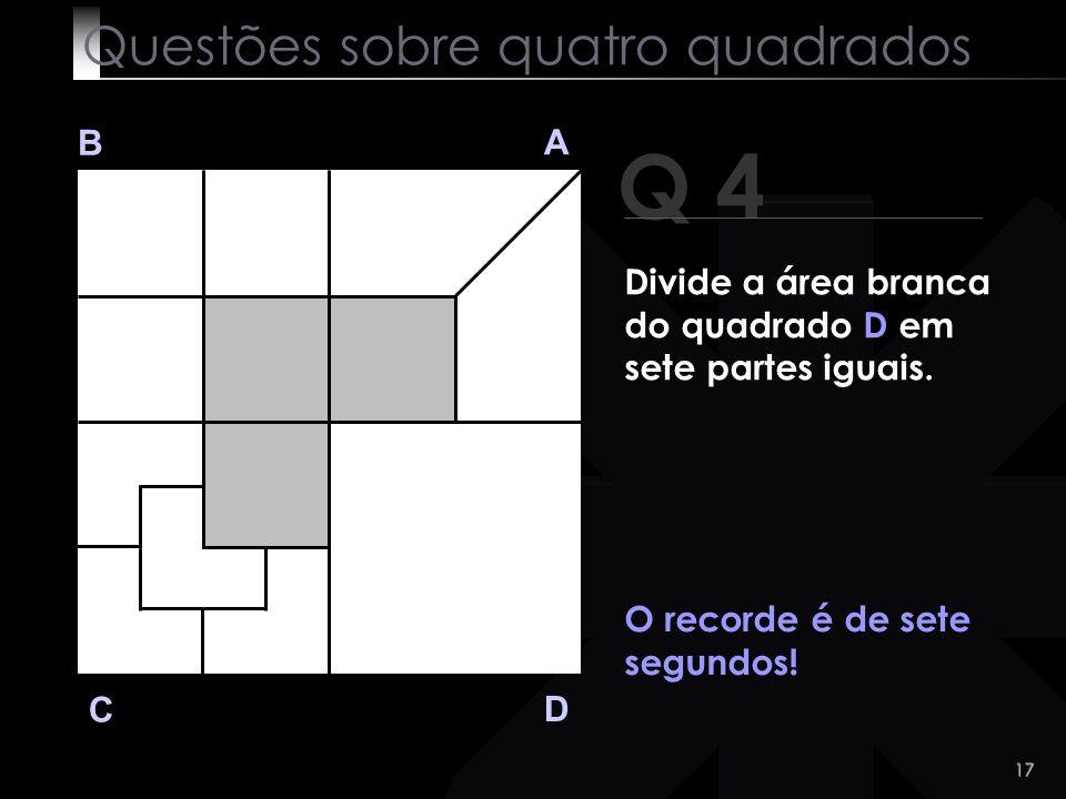 16 Q 4 B A D C O recorde é de sete segundos! Questões sobre quatro quadrados Divide a área branca do quadrado D em sete partes iguais.