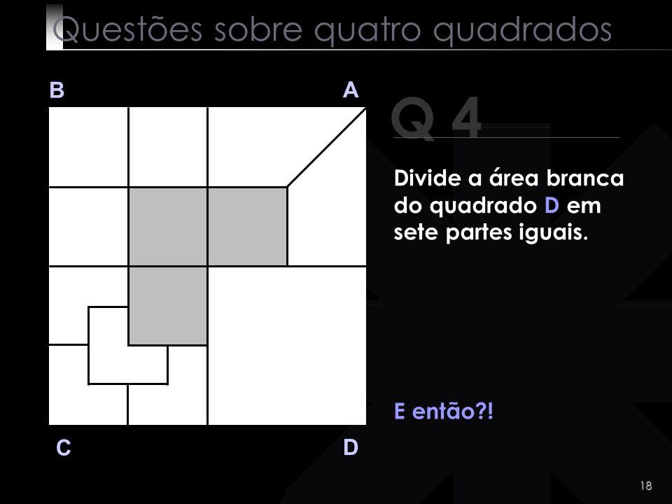 17 Q 4 B A D C O recorde é de sete segundos! Questões sobre quatro quadrados Divide a área branca do quadrado D em sete partes iguais.