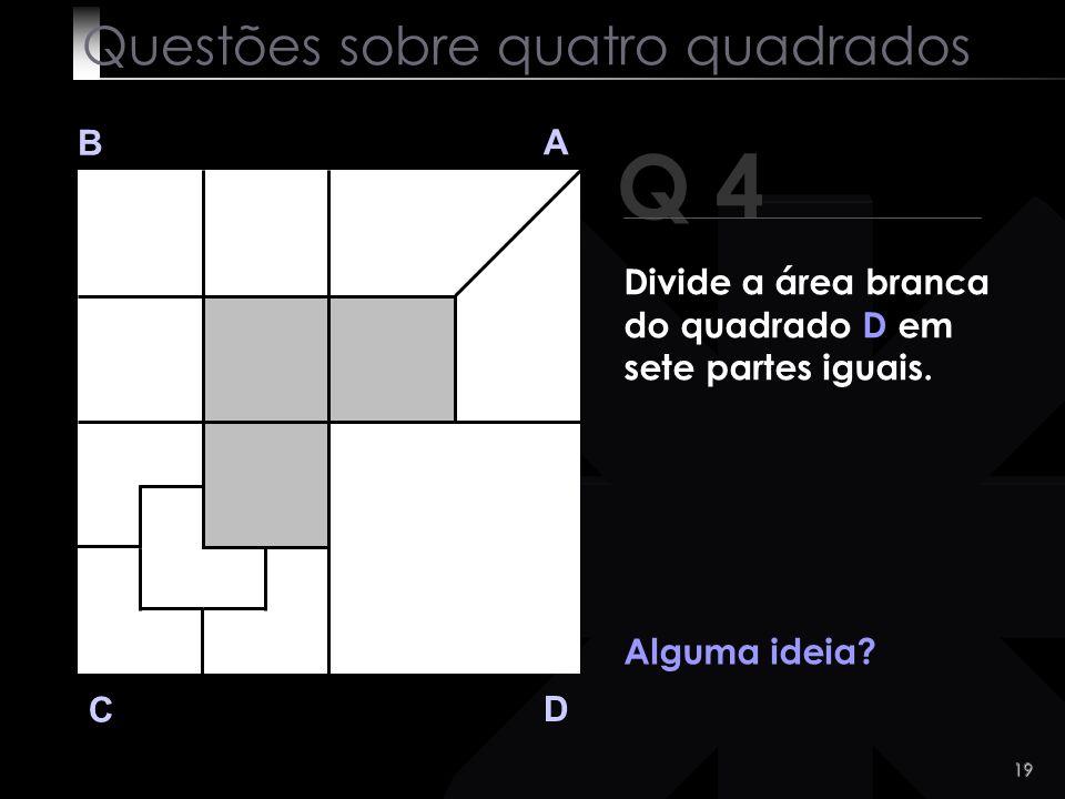 18 Q 4 B A D C E então?! Questões sobre quatro quadrados Divide a área branca do quadrado D em sete partes iguais.