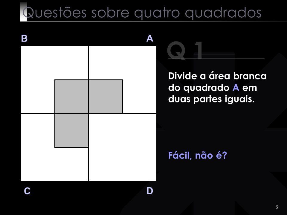 1 Questões sobre quatro quadrados B A D C Vê bem este Diagrama. Vou colocar quatro questões acerca deste quadrado. Pronto(a)?