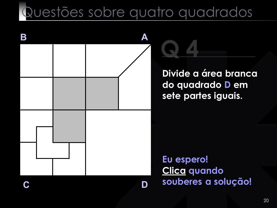 19 Q 4 B A D C Alguma ideia? Questões sobre quatro quadrados Divide a área branca do quadrado D em sete partes iguais.
