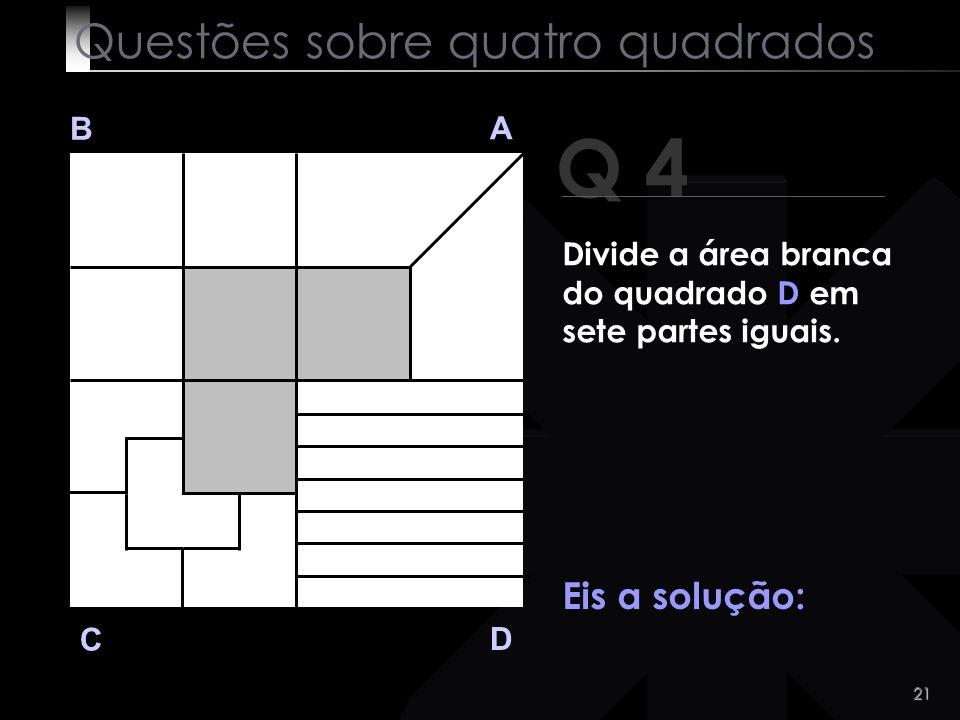 20 Q 4 B A D C Eu espero! Clica quando souberes a solução! Questões sobre quatro quadrados Divide a área branca do quadrado D em sete partes iguais.