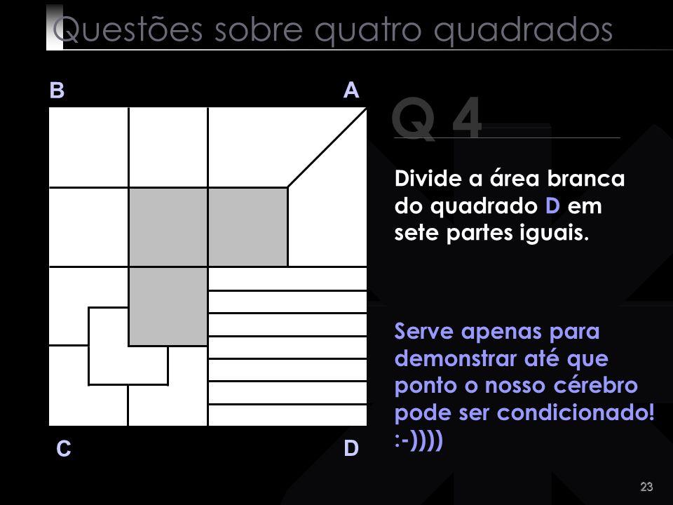 22 Q 4 B A D C Tão difícil assim?! Questões sobre quatro quadrados Divide a área branca do quadrado D em sete partes iguais.