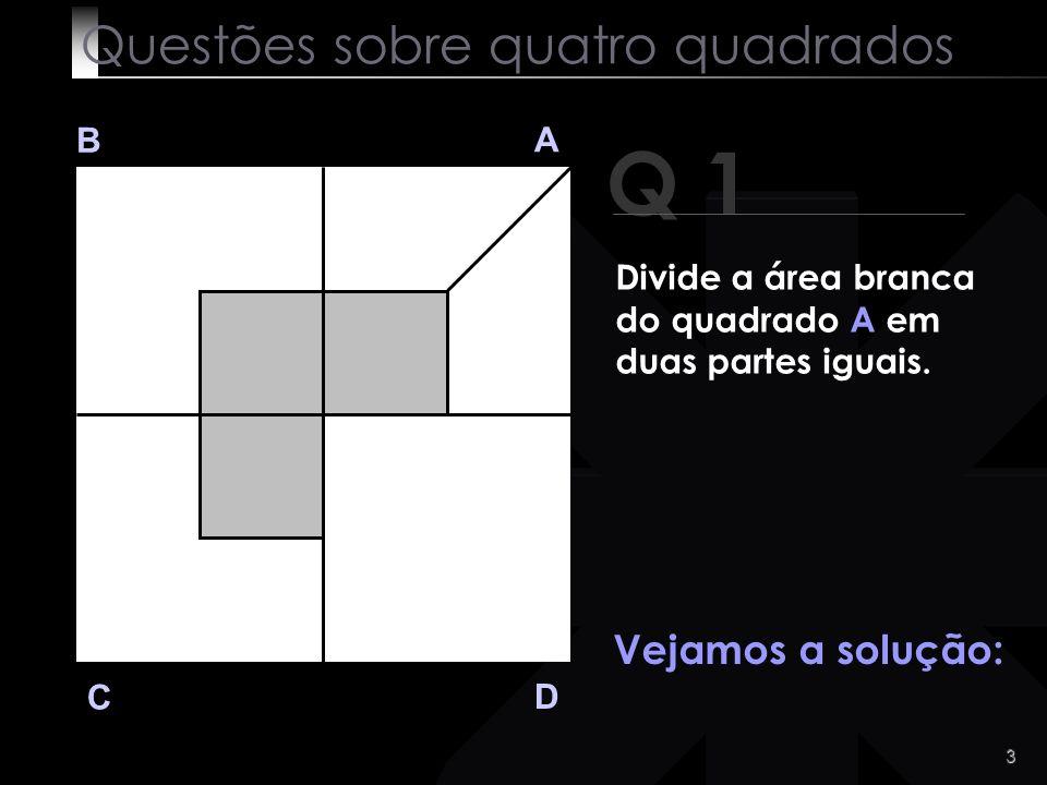 2 Q 1 B A D C Divide a área branca do quadrado A em duas partes iguais. Fácil, não é? Questões sobre quatro quadrados