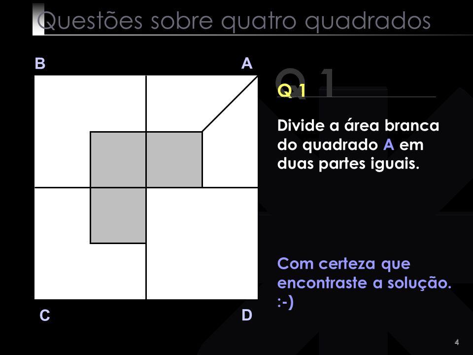 3 Q 1 B A D C Vejamos a solução: Questões sobre quatro quadrados Divide a área branca do quadrado A em duas partes iguais.