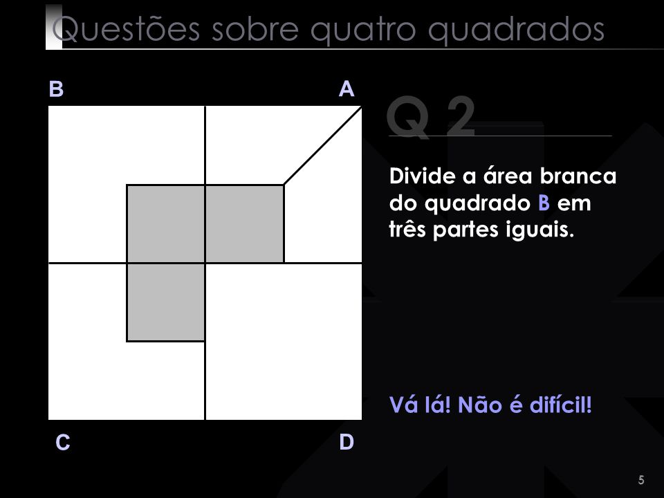4 Q 1 B A D C Com certeza que encontraste a solução. :-) Questões sobre quatro quadrados Divide a área branca do quadrado A em duas partes iguais.