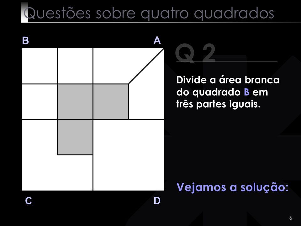 5 Q 2 B A D C Vá lá! Não é difícil! Questões sobre quatro quadrados Divide a área branca do quadrado B em três partes iguais.