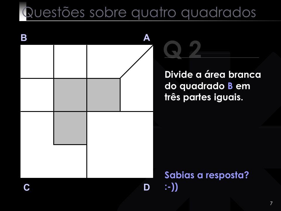 6 Q 2 B A D C Vejamos a solução: Questões sobre quatro quadrados Divide a área branca do quadrado B em três partes iguais.